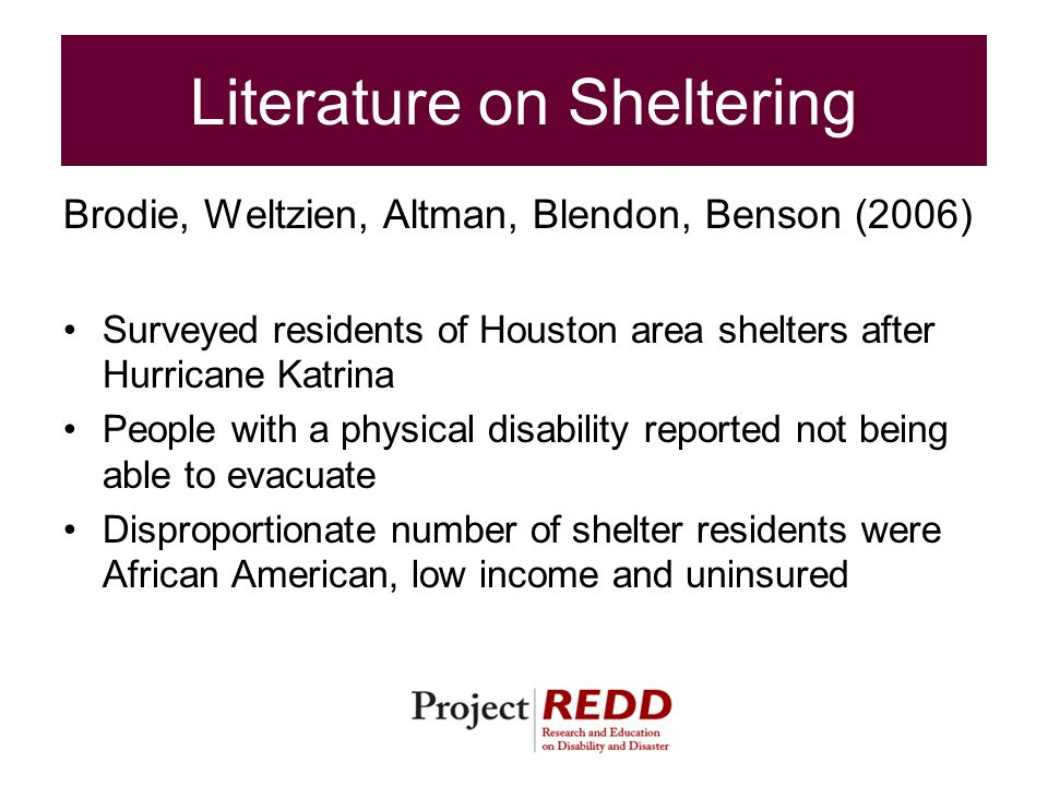 Literature on Sheltering Brodie, Weltzien, Altman, Blendon, Benson (2006) Surveyed residents of Houston area shelters after Hurricane Katrina People with a physical disability reported not being able to evacuate Disproportionate number of shelter residents were African American, low income and uninsured