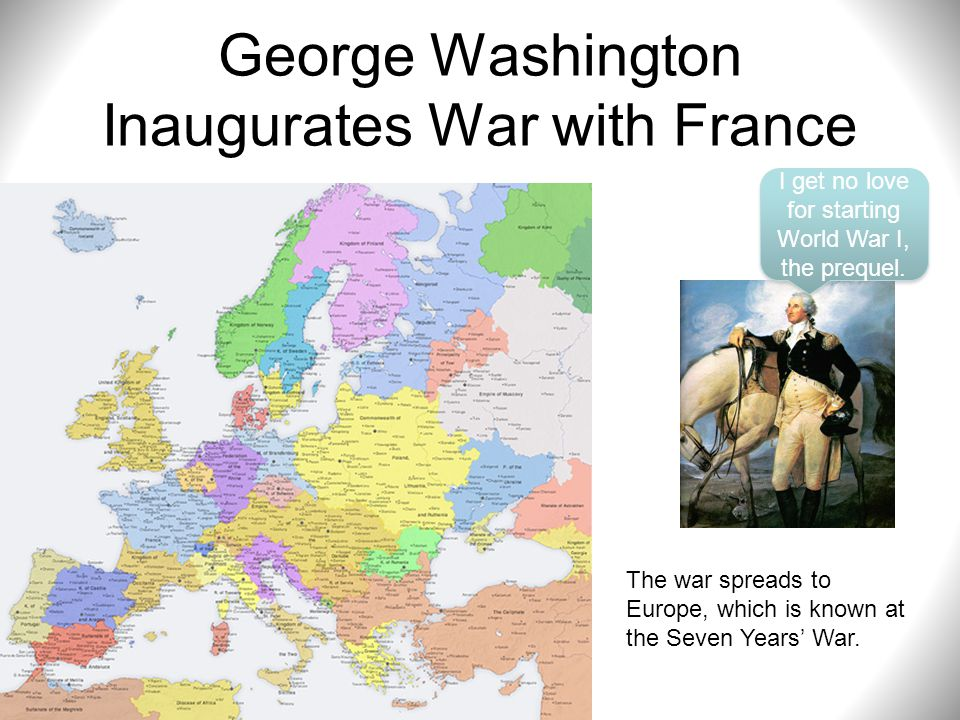 George Washington Inaugurates War with France I get no love for starting World War I, the prequel. The war spreads to Europe, which is known at the Se