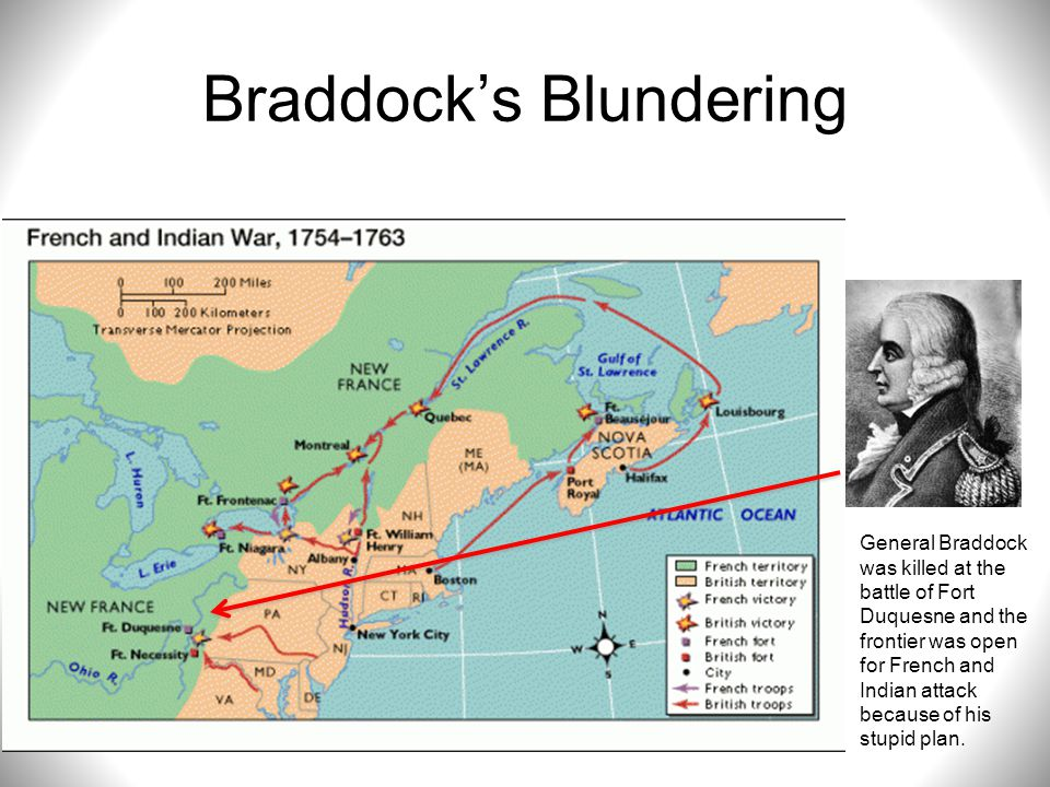 Braddock's Blundering General Braddock was killed at the battle of Fort Duquesne and the frontier was open for French and Indian attack because of his
