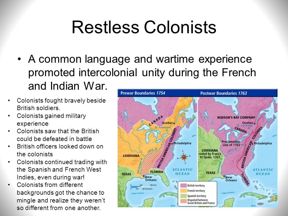 Restless Colonists A common language and wartime experience promoted intercolonial unity during the French and Indian War. Colonists fought bravely be