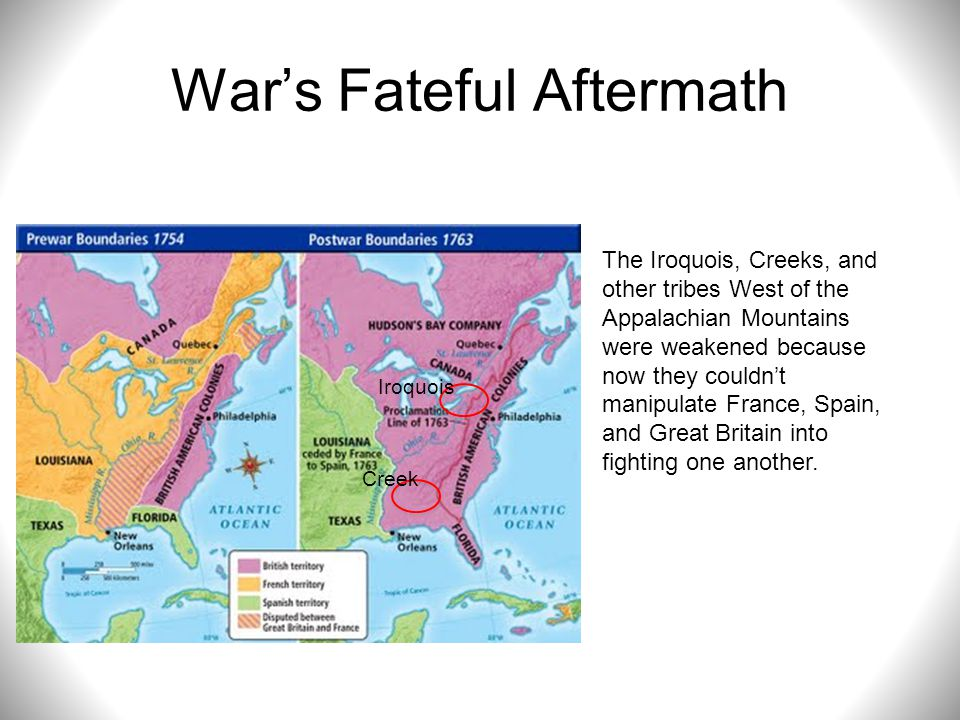 War's Fateful Aftermath The Iroquois, Creeks, and other tribes West of the Appalachian Mountains were weakened because now they couldn't manipulate Fr