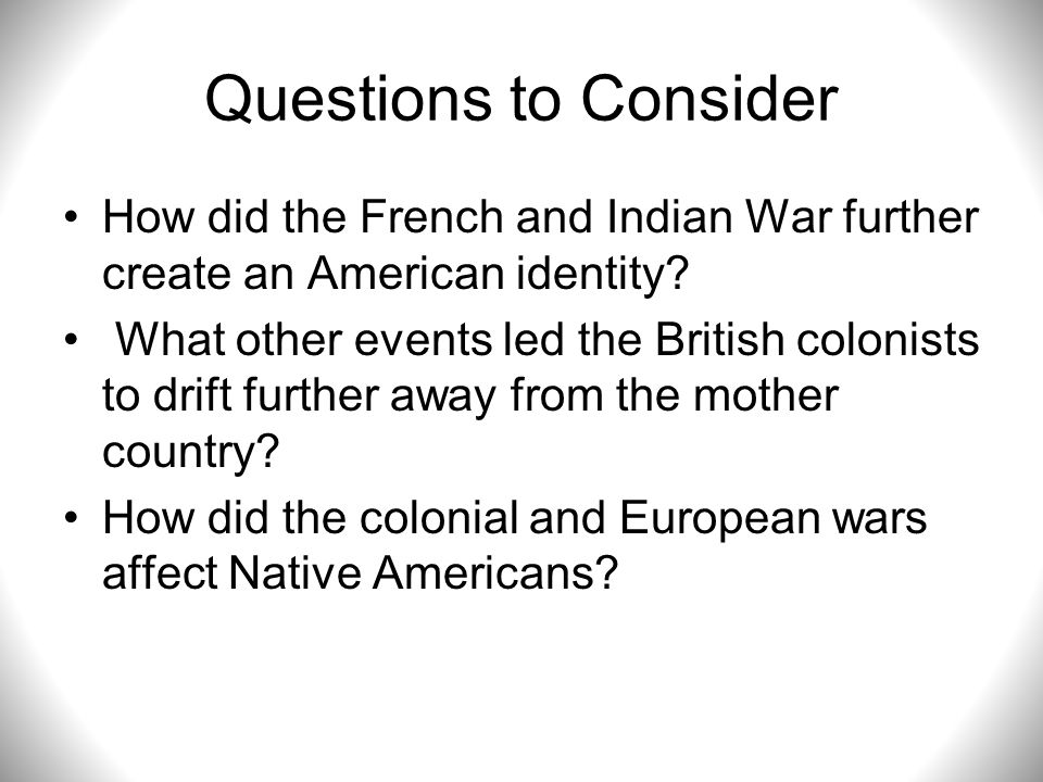 Questions to Consider How did the French and Indian War further create an American identity? What other events led the British colonists to drift furt