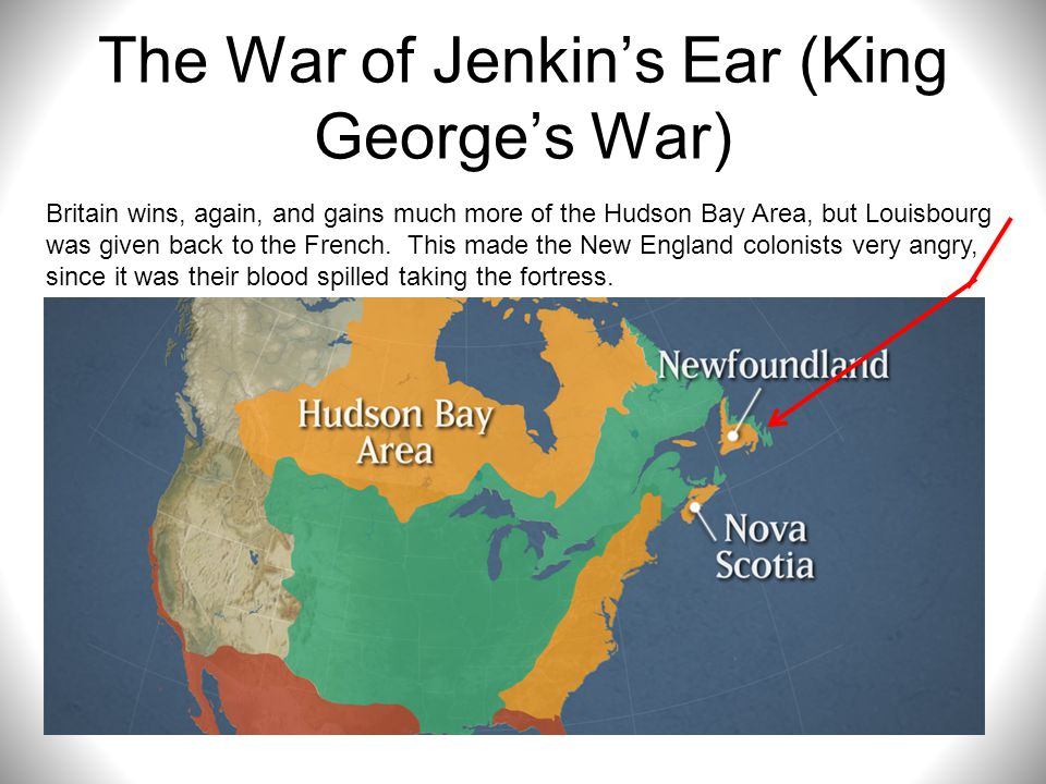The War of Jenkin's Ear (King George's War) Britain wins, again, and gains much more of the Hudson Bay Area, but Louisbourg was given back to the Fren