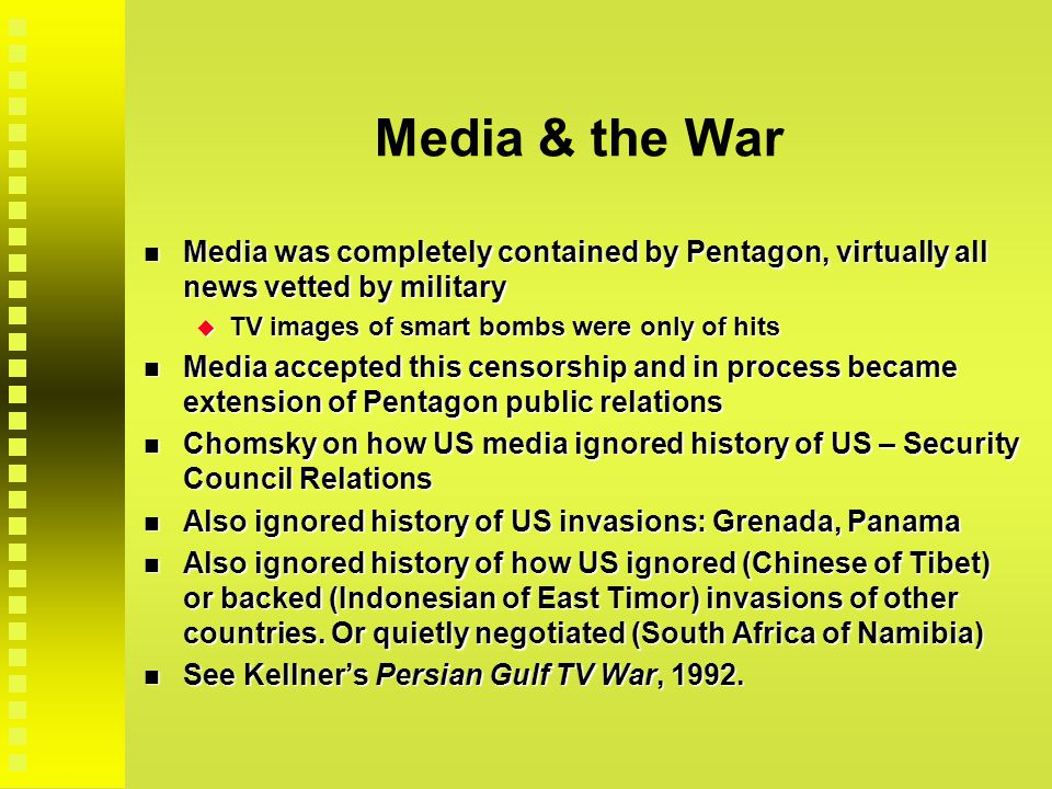 Media & the War Media was completely contained by Pentagon, virtually all news vetted by military Media was completely contained by Pentagon, virtually all news vetted by military  TV images of smart bombs were only of hits Media accepted this censorship and in process became extension of Pentagon public relations Media accepted this censorship and in process became extension of Pentagon public relations Chomsky on how US media ignored history of US – Security Council Relations Chomsky on how US media ignored history of US – Security Council Relations Also ignored history of US invasions: Grenada, Panama Also ignored history of US invasions: Grenada, Panama Also ignored history of how US ignored (Chinese of Tibet) or backed (Indonesian of East Timor) invasions of other countries.