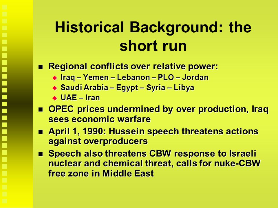Historical Background: the short run Regional conflicts over relative power: Regional conflicts over relative power:  Iraq – Yemen – Lebanon – PLO – Jordan  Saudi Arabia – Egypt – Syria – Libya  UAE – Iran OPEC prices undermined by over production, Iraq sees economic warfare OPEC prices undermined by over production, Iraq sees economic warfare April 1, 1990: Hussein speech threatens actions against overproducers April 1, 1990: Hussein speech threatens actions against overproducers Speech also threatens CBW response to Israeli nuclear and chemical threat, calls for nuke-CBW free zone in Middle East Speech also threatens CBW response to Israeli nuclear and chemical threat, calls for nuke-CBW free zone in Middle East