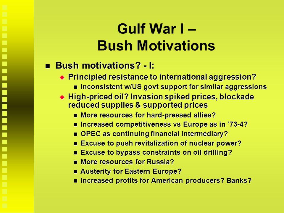 Gulf War I – Bush Motivations Bush motivations? - I: Bush motivations? - I:  Principled resistance to international aggression? Inconsistent w/US gov