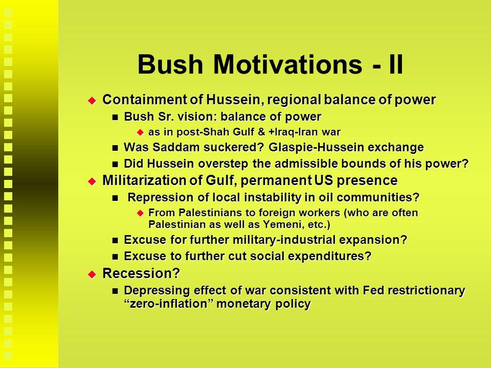 Bush Motivations - II  Containment of Hussein, regional balance of power Bush Sr.