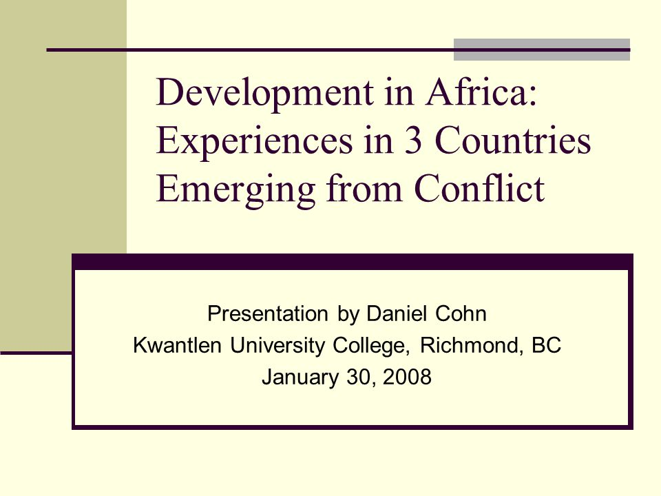 Development in Africa: Experiences in 3 Countries Emerging from Conflict Presentation by Daniel Cohn Kwantlen University College, Richmond, BC January 30, 2008