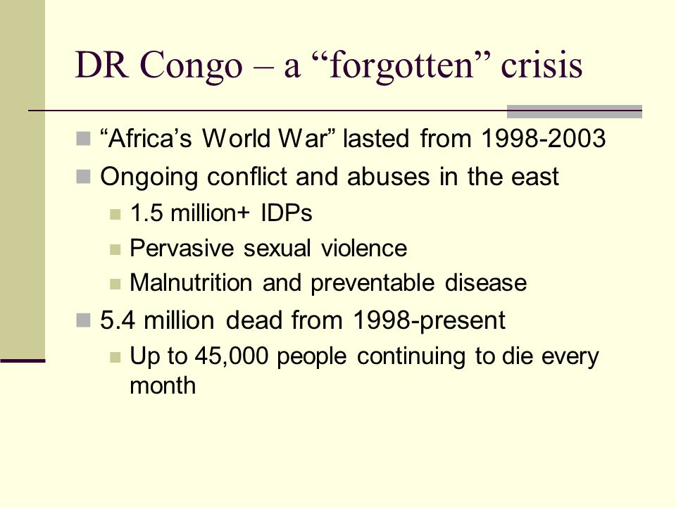 DR Congo – a forgotten crisis Africa's World War lasted from 1998-2003 Ongoing conflict and abuses in the east 1.5 million+ IDPs Pervasive sexual violence Malnutrition and preventable disease 5.4 million dead from 1998-present Up to 45,000 people continuing to die every month