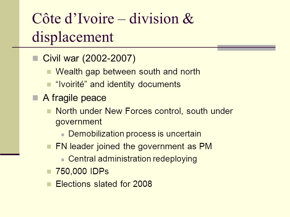 Côte d'Ivoire – division & displacement Civil war (2002-2007) Wealth gap between south and north Ivoirité and identity documents A fragile peace North under New Forces control, south under government Demobilization process is uncertain FN leader joined the government as PM Central administration redeploying 750,000 IDPs Elections slated for 2008