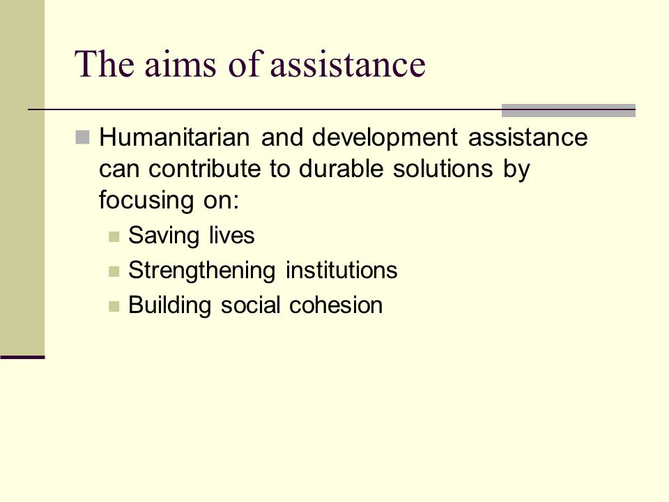 The aims of assistance Humanitarian and development assistance can contribute to durable solutions by focusing on: Saving lives Strengthening institutions Building social cohesion