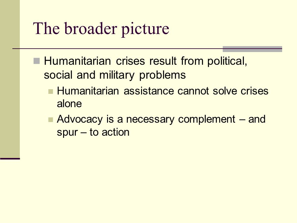 The broader picture Humanitarian crises result from political, social and military problems Humanitarian assistance cannot solve crises alone Advocacy is a necessary complement – and spur – to action