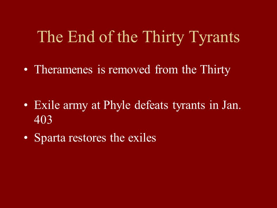 The End of the Thirty Tyrants Theramenes is removed from the Thirty Exile army at Phyle defeats tyrants in Jan.