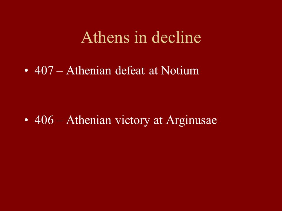 Athens in decline 407 – Athenian defeat at Notium 406 – Athenian victory at Arginusae
