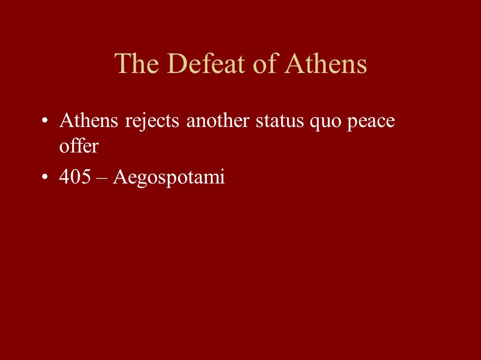 The Defeat of Athens Athens rejects another status quo peace offer 405 – Aegospotami