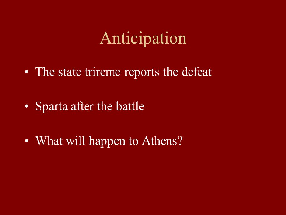 Anticipation The state trireme reports the defeat Sparta after the battle What will happen to Athens?