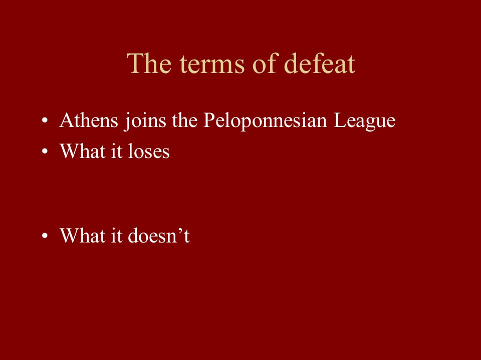 The terms of defeat Athens joins the Peloponnesian League What it loses What it doesn't