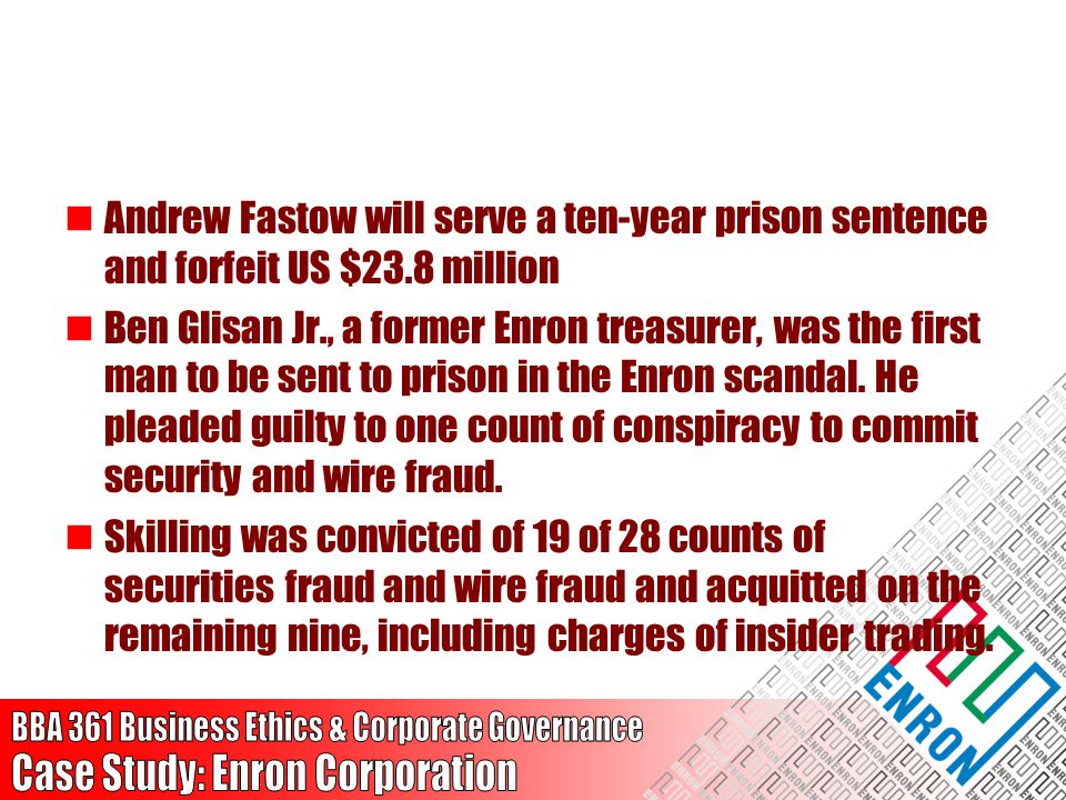 Andrew Fastow will serve a ten-year prison sentence and forfeit US $23.8 million Ben Glisan Jr., a former Enron treasurer, was the first man to be sen