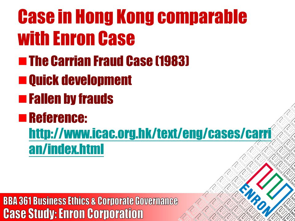 Case in Hong Kong comparable with Enron Case The Carrian Fraud Case (1983) Quick development Fallen by frauds Reference: http://www.icac.org.hk/text/e