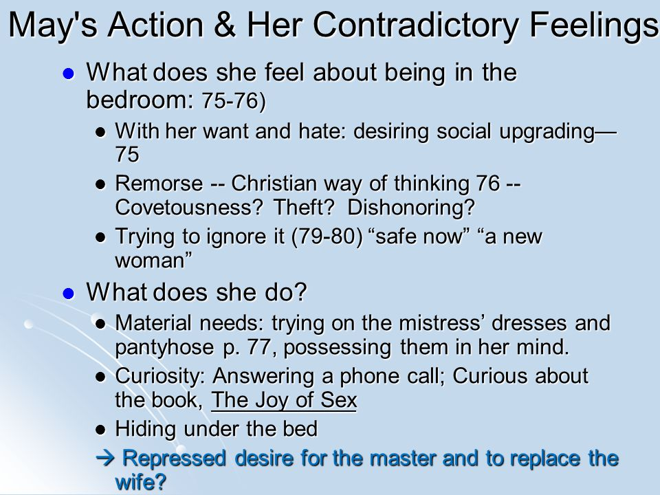 May s Action & Her Contradictory Feelings What does she feel about being in the bedroom: 75-76) What does she feel about being in the bedroom: 75-76) With her want and hate: desiring social upgrading— 75 With her want and hate: desiring social upgrading— 75 Remorse -- Christian way of thinking 76 -- Covetousness.