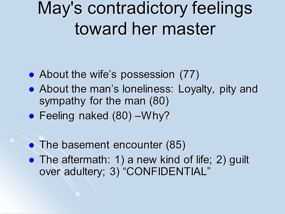 May s contradictory feelings toward her master About the wife's possession (77) About the wife's possession (77) About the man's loneliness: Loyalty, pity and sympathy for the man (80) About the man's loneliness: Loyalty, pity and sympathy for the man (80) Feeling naked (80) –Why.
