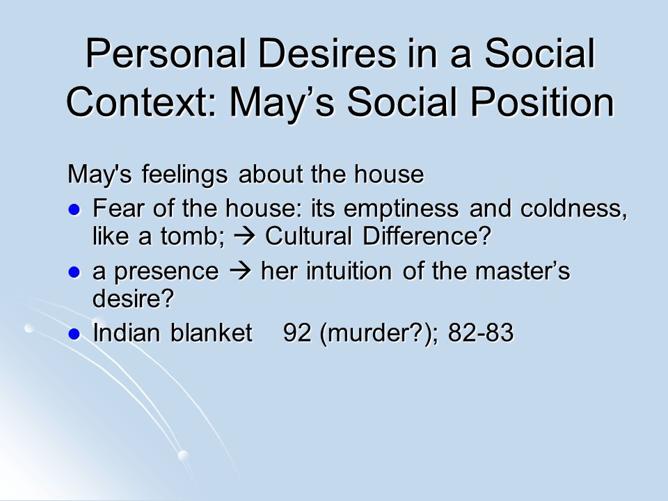 Personal Desires in a Social Context: May's Social Position May s feelings about the house Fear of the house: its emptiness and coldness, like a tomb;  Cultural Difference.