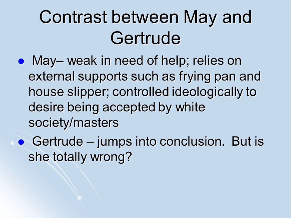 Contrast between May and Gertrude May– weak in need of help; relies on external supports such as frying pan and house slipper; controlled ideologically to desire being accepted by white society/masters May– weak in need of help; relies on external supports such as frying pan and house slipper; controlled ideologically to desire being accepted by white society/masters Gertrude – jumps into conclusion.