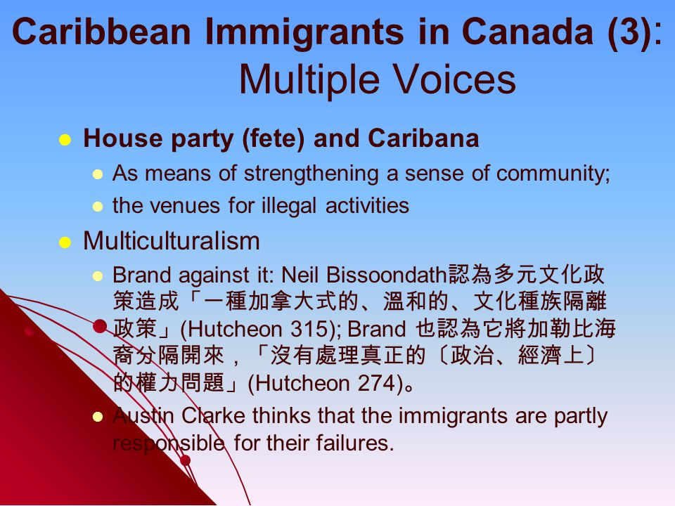 Caribbean Immigrants in Canada (3) : Multiple Voices House party (fete) and Caribana As means of strengthening a sense of community; the venues for illegal activities Multiculturalism Brand against it: Neil Bissoondath 認為多元文化政 策造成「一種加拿大式的、溫和的、文化種族隔離 政策」 (Hutcheon 315); Brand 也認為它將加勒比海 裔分隔開來,「沒有處理真正的〔政治、經濟上〕 的權力問題」 (Hutcheon 274) 。 Austin Clarke thinks that the immigrants are partly responsible for their failures.