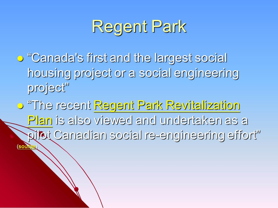 Regent Park Canada s first and the largest social housing project or a social engineering project Canada s first and the largest social housing project or a social engineering project The recent Regent Park Revitalization Plan is also viewed and undertaken as a pilot Canadian social re-engineering effort The recent Regent Park Revitalization Plan is also viewed and undertaken as a pilot Canadian social re-engineering effort Regent Park Revitalization PlanRegent Park Revitalization Plan (source) source