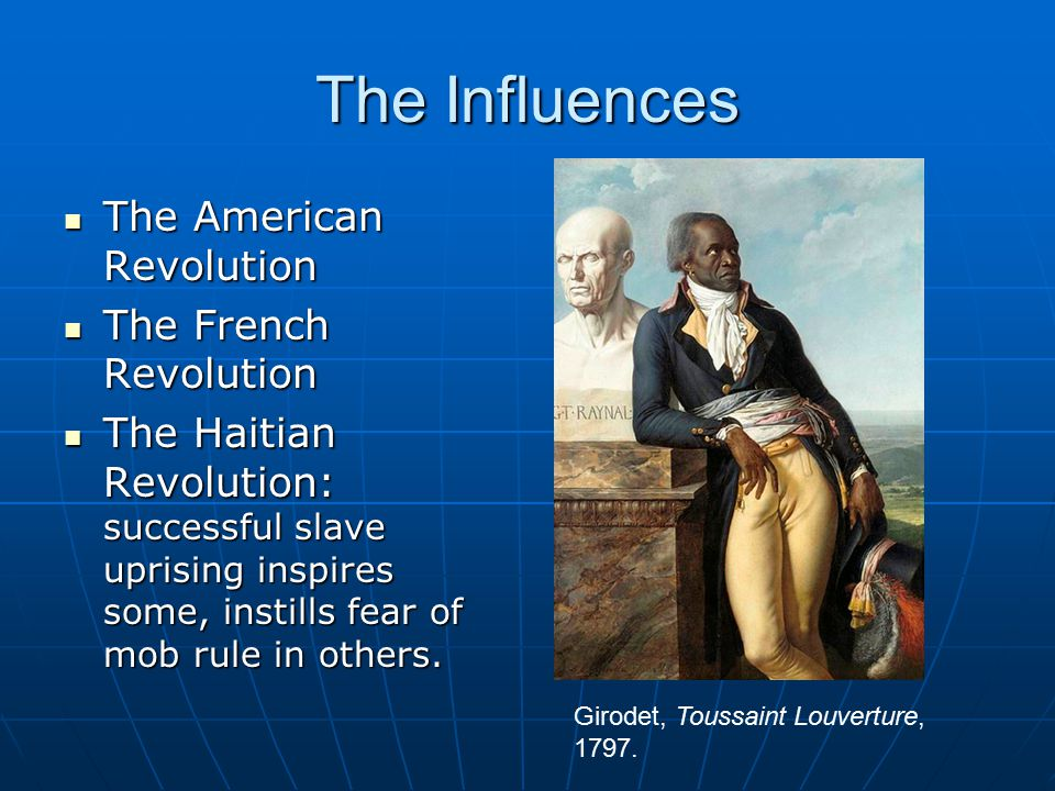 The Influences The American Revolution The American Revolution The French Revolution The French Revolution The Haitian Revolution: successful slave uprising inspires some, instills fear of mob rule in others.