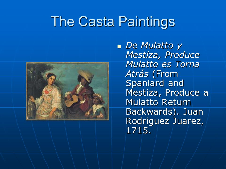 The Casta Paintings De Mulatto y Mestiza, Produce Mulatto es Torna Atrás (From Spaniard and Mestiza, Produce a Mulatto Return Backwards). Juan Rodrigu