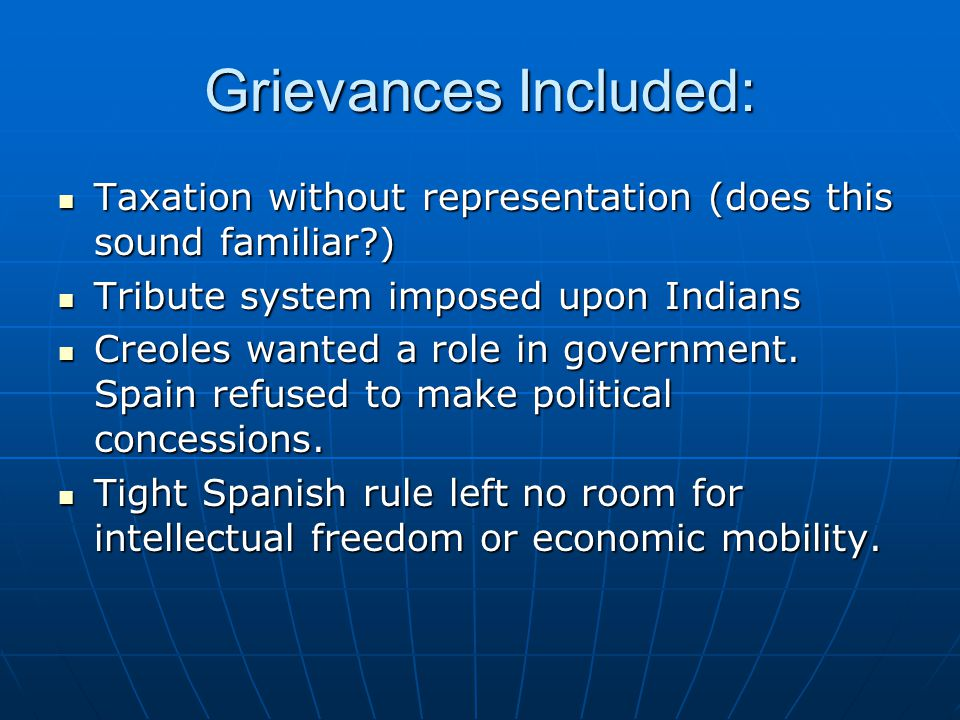 Grievances Included: Taxation without representation (does this sound familiar?) Taxation without representation (does this sound familiar?) Tribute system imposed upon Indians Tribute system imposed upon Indians Creoles wanted a role in government.