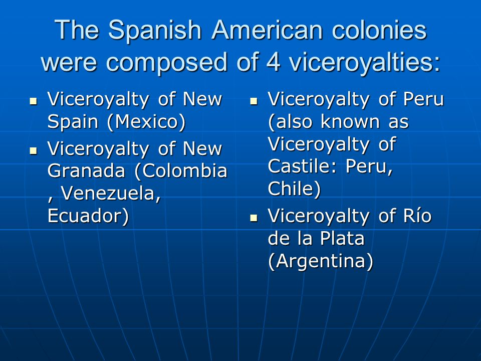 The Spanish American colonies were composed of 4 viceroyalties: Viceroyalty of New Spain (Mexico) Viceroyalty of New Spain (Mexico) Viceroyalty of New Granada (Colombia, Venezuela, Ecuador) Viceroyalty of New Granada (Colombia, Venezuela, Ecuador) Viceroyalty of Peru (also known as Viceroyalty of Castile: Peru, Chile) Viceroyalty of Peru (also known as Viceroyalty of Castile: Peru, Chile) Viceroyalty of Río de la Plata (Argentina) Viceroyalty of Río de la Plata (Argentina)