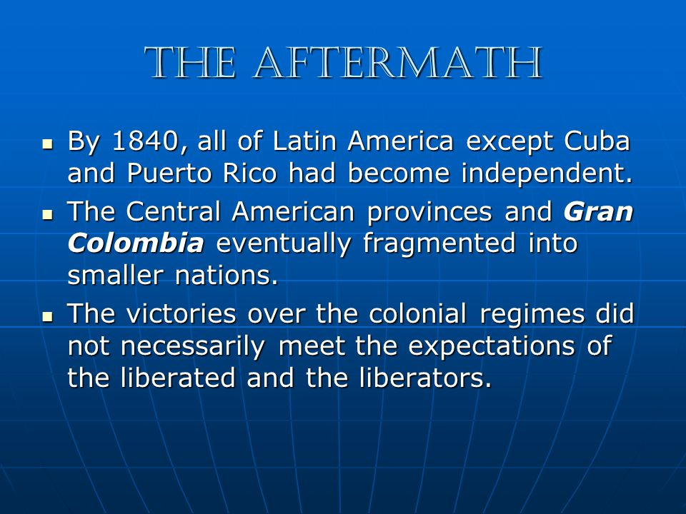 The Aftermath By 1840, all of Latin America except Cuba and Puerto Rico had become independent.