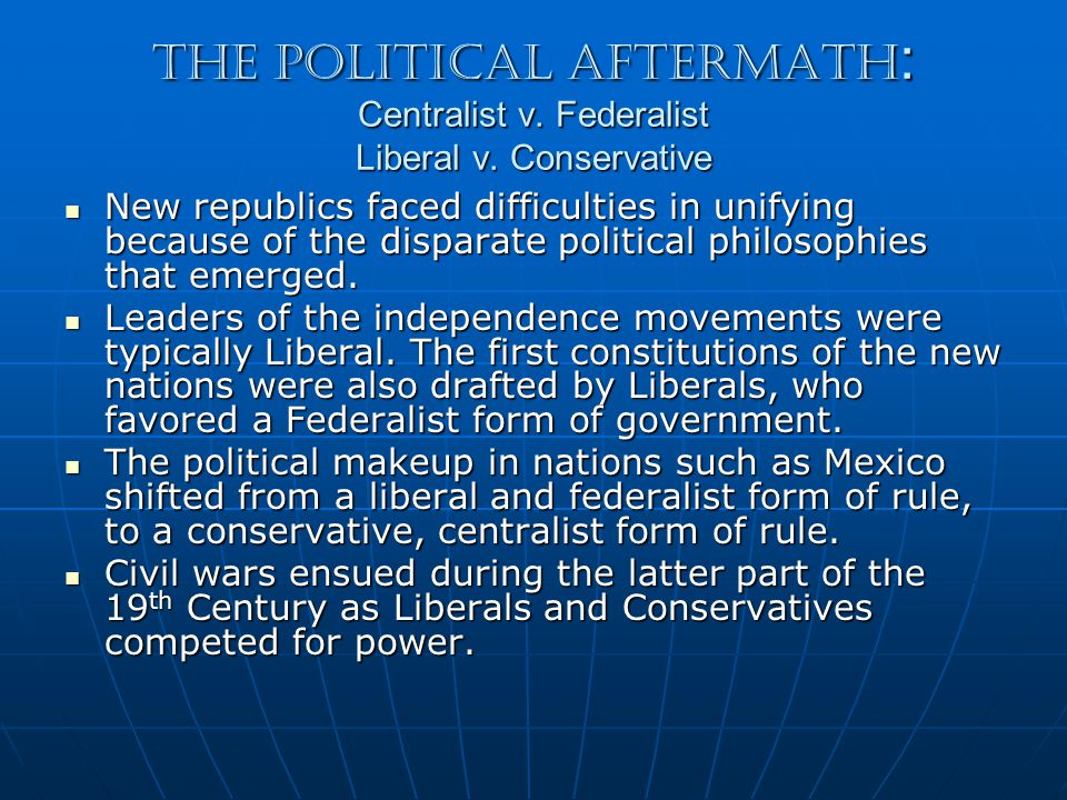 The Political Aftermath : Centralist v. Federalist Liberal v.