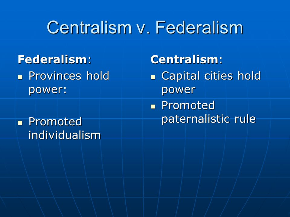 Centralism v. Federalism Federalism: Provinces hold power: Provinces hold power: Promoted individualism Promoted individualism Centralism: Capital cit