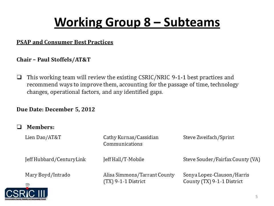 Working Group 8 – Subteams PSAP and Consumer Best Practices Chair – Paul Stoffels/AT&T  This working team will review the existing CSRIC/NRIC 9-1-1 best practices and recommend ways to improve them, accounting for the passage of time, technology changes, operational factors, and any identified gaps.