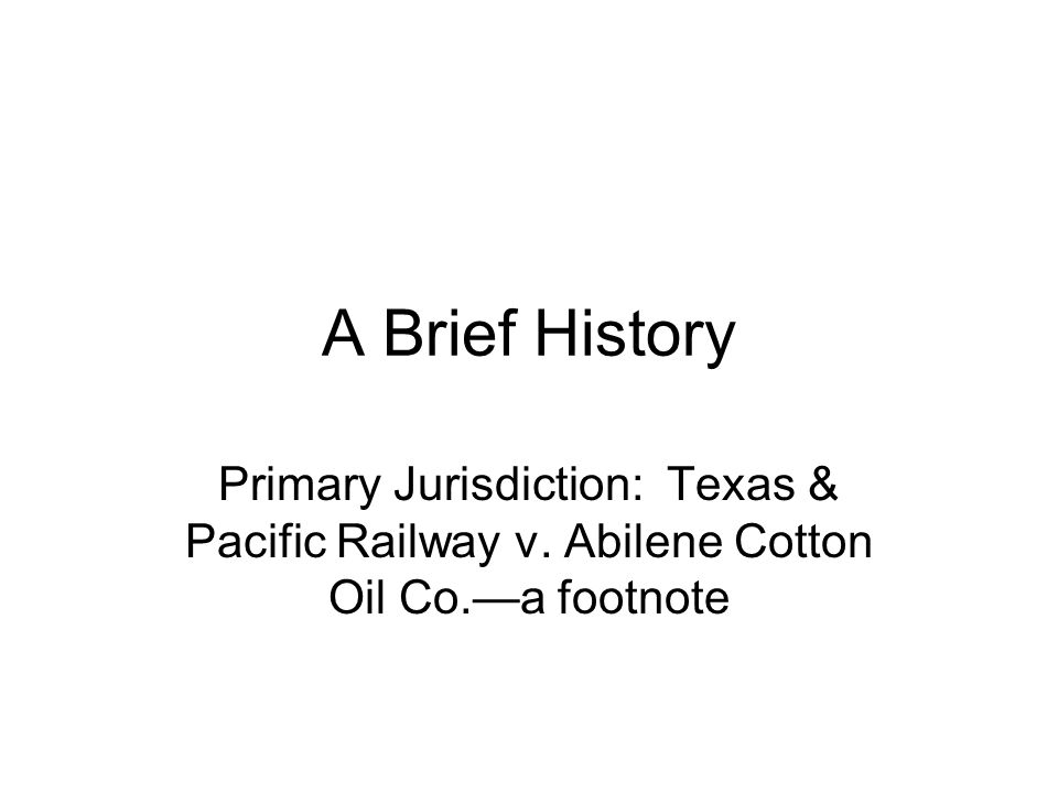 A Brief History Primary Jurisdiction: Texas & Pacific Railway v. Abilene Cotton Oil Co.—a footnote