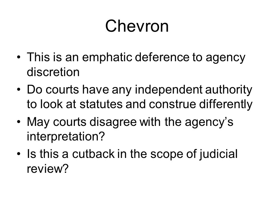Chevron This is an emphatic deference to agency discretion Do courts have any independent authority to look at statutes and construe differently May courts disagree with the agency's interpretation.