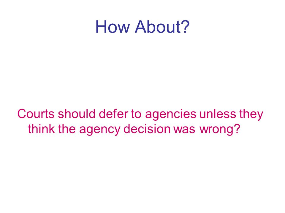 How About Courts should defer to agencies unless they think the agency decision was wrong