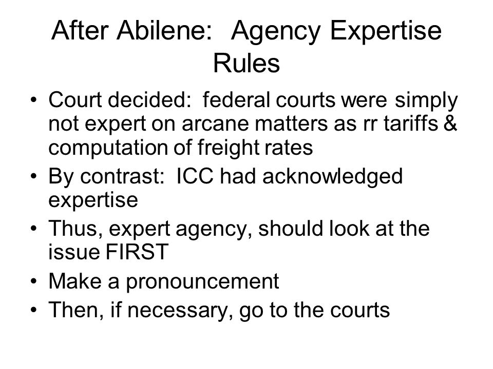 After Abilene: Agency Expertise Rules Court decided: federal courts were simply not expert on arcane matters as rr tariffs & computation of freight rates By contrast: ICC had acknowledged expertise Thus, expert agency, should look at the issue FIRST Make a pronouncement Then, if necessary, go to the courts