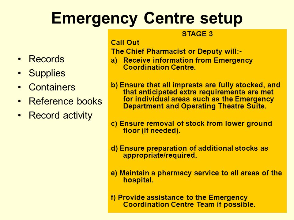 Emergency Centre setup Records Supplies Containers Reference books Record activity STAGE 3 Call Out The Chief Pharmacist or Deputy will:- a)Receive in
