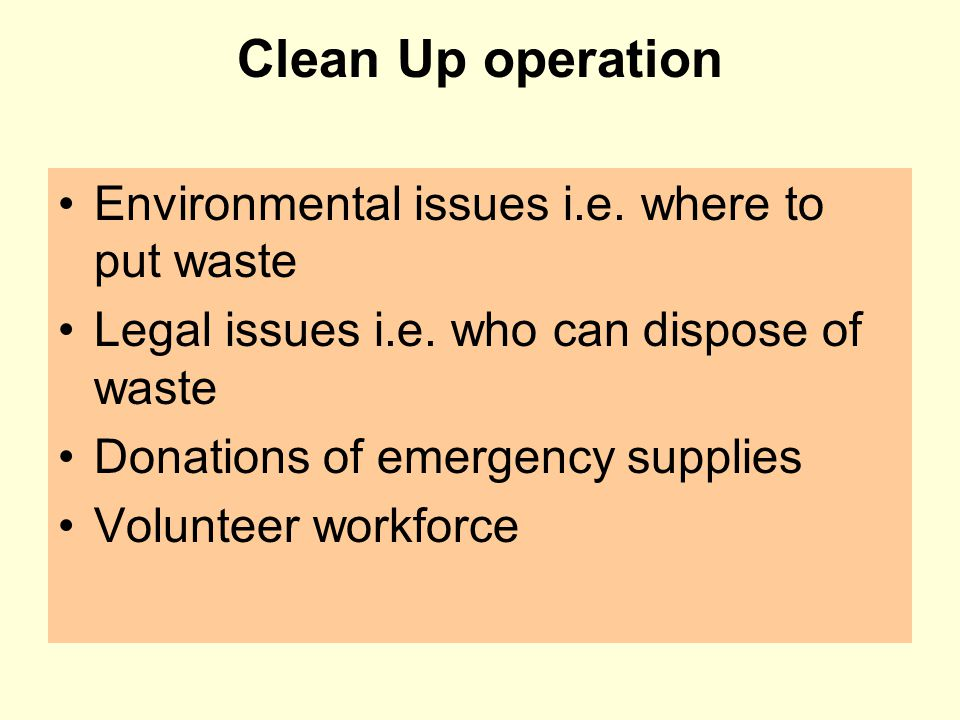 Clean Up operation Environmental issues i.e. where to put waste Legal issues i.e. who can dispose of waste Donations of emergency supplies Volunteer w