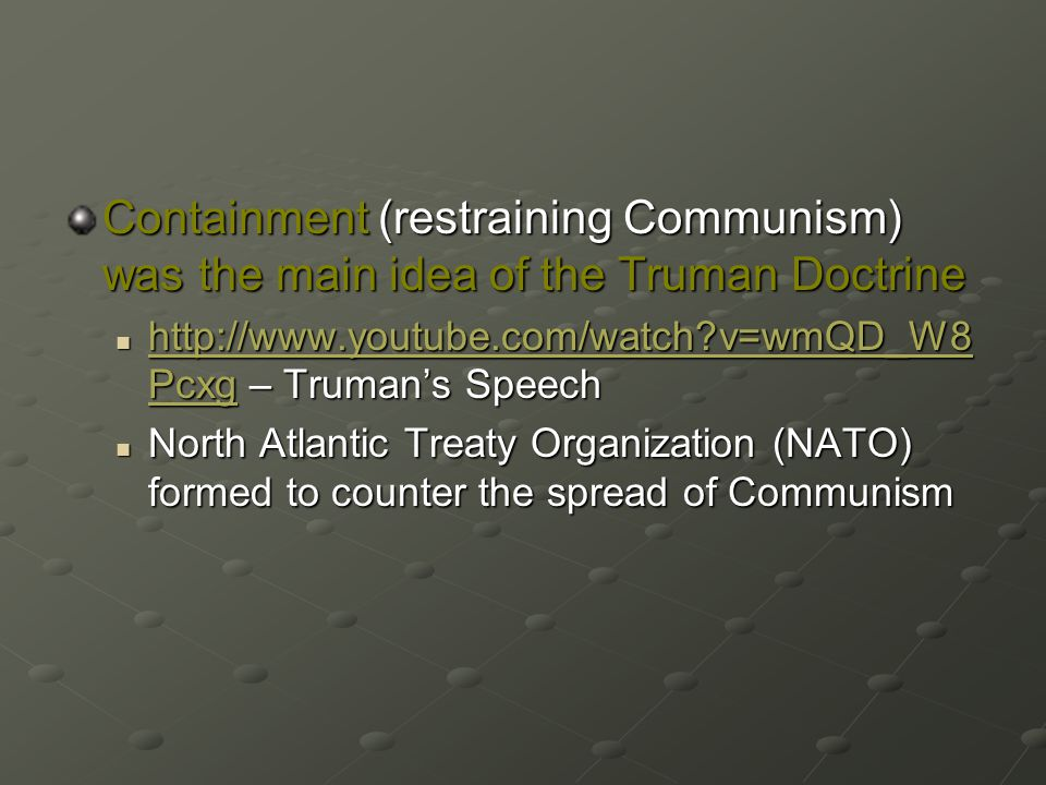 Containment (restraining Communism) was the main idea of the Truman Doctrine http://www.youtube.com/watch v=wmQD_W8 Pcxg – Truman's Speech http://www.youtube.com/watch v=wmQD_W8 Pcxg – Truman's Speech http://www.youtube.com/watch v=wmQD_W8 Pcxg http://www.youtube.com/watch v=wmQD_W8 Pcxg North Atlantic Treaty Organization (NATO) formed to counter the spread of Communism North Atlantic Treaty Organization (NATO) formed to counter the spread of Communism