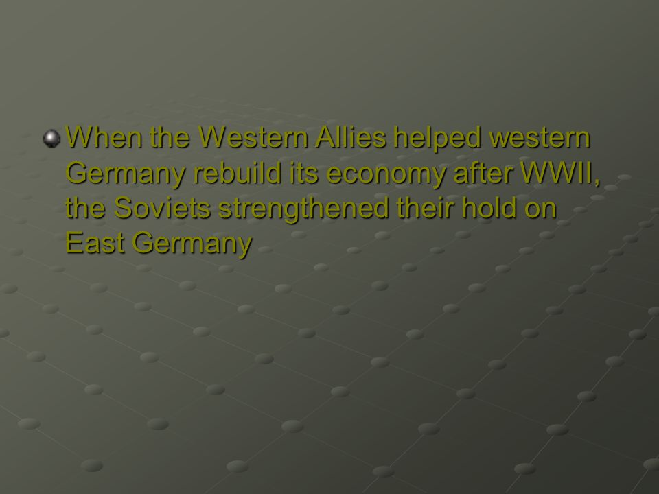 When the Western Allies helped western Germany rebuild its economy after WWII, the Soviets strengthened their hold on East Germany