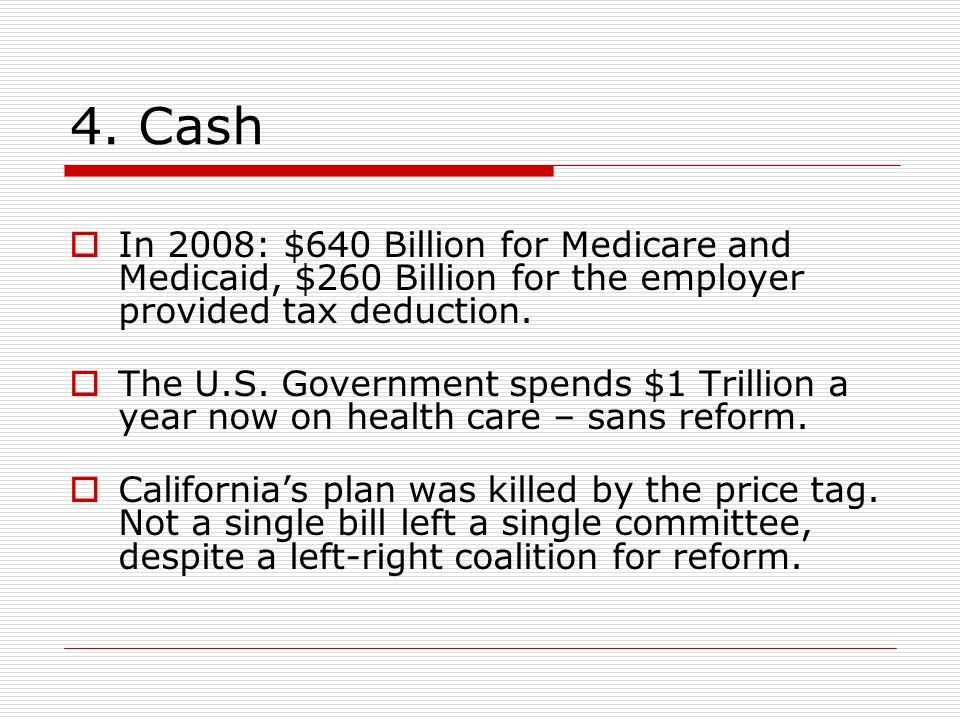 4. Cash  In 2008: $640 Billion for Medicare and Medicaid, $260 Billion for the employer provided tax deduction.  The U.S. Government spends $1 Trill