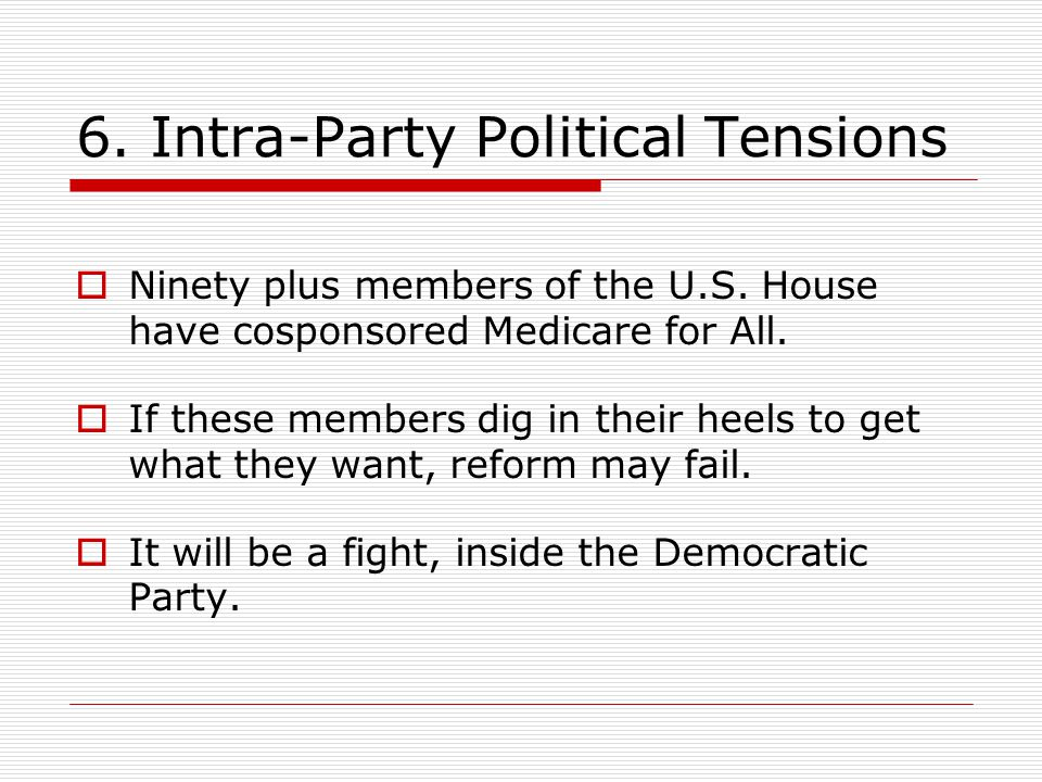6. Intra-Party Political Tensions  Ninety plus members of the U.S. House have cosponsored Medicare for All.  If these members dig in their heels to