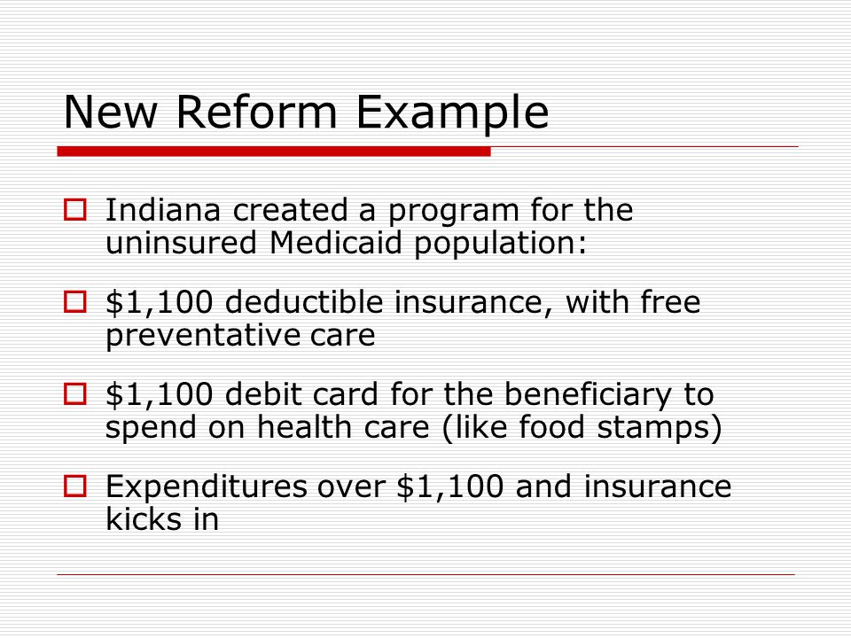 New Reform Example  Money left in account rolls over onto debit card if beneficiary meets preventative care requirements for their sex, health status and age  If not state gets money  70,000 applications in seven months, had to stop advertising for plan, triple enrollment staff