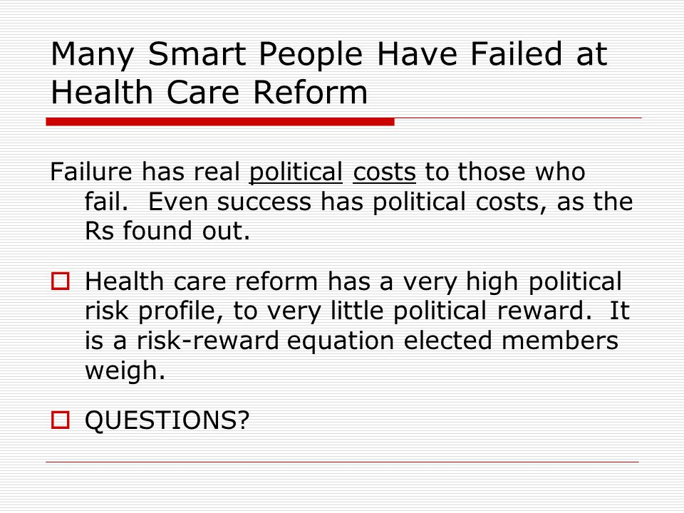 Many Smart People Have Failed at Health Care Reform Failure has real political costs to those who fail. Even success has political costs, as the Rs fo