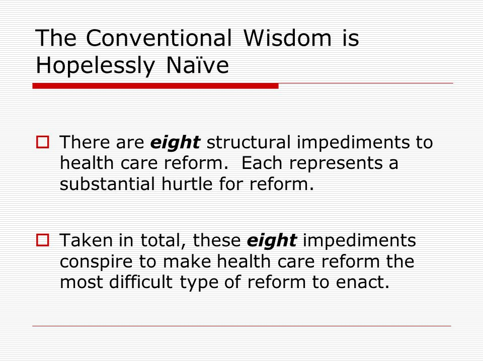 The Conventional Wisdom is Hopelessly Naïve  There are eight structural impediments to health care reform.